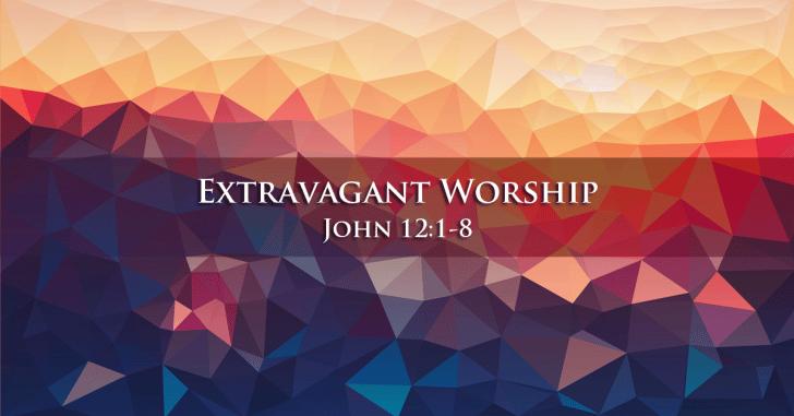 John 12:1-8 | Extravagant Worship