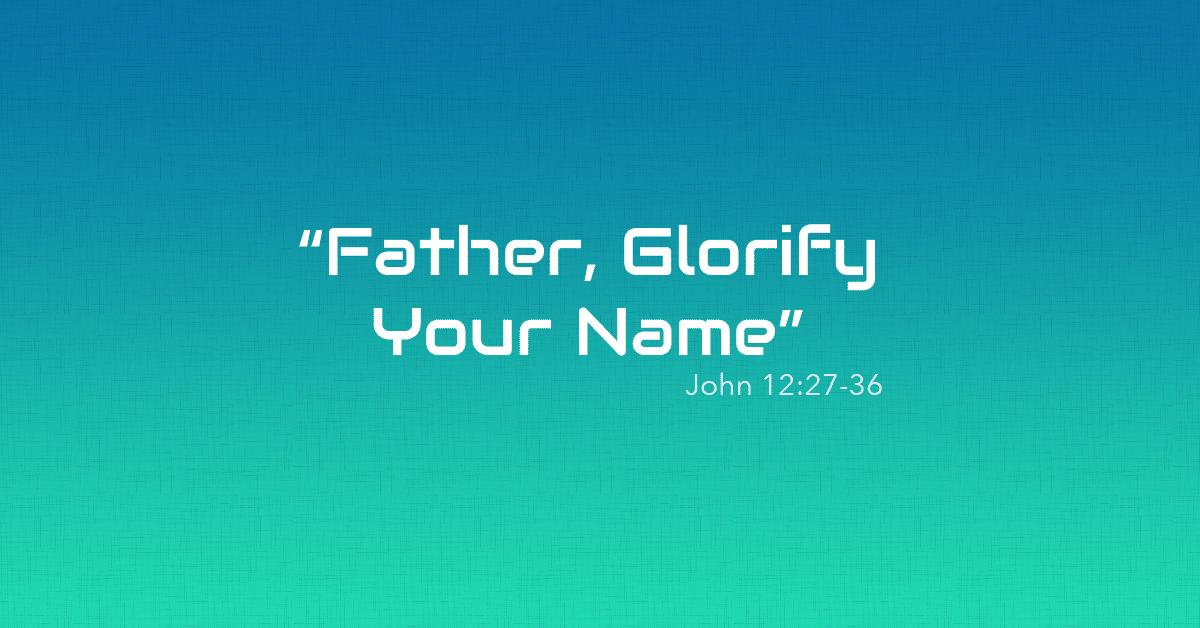 John 12:27-36 | Father, Glorify Your Name